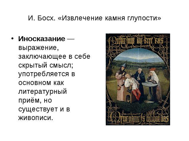 И. Босх. «Извлечение камня глупости» Иносказание— выражение, заключающее в с...