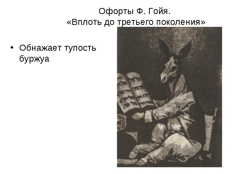 Офорты Ф. Гойя. «Вплоть до третьего поколения» Обнажает тупость буржуа