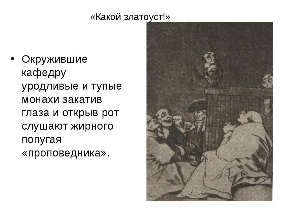 «Какой златоуст!» Окружившие кафедру уродливые и тупые монахи закатив глаза...