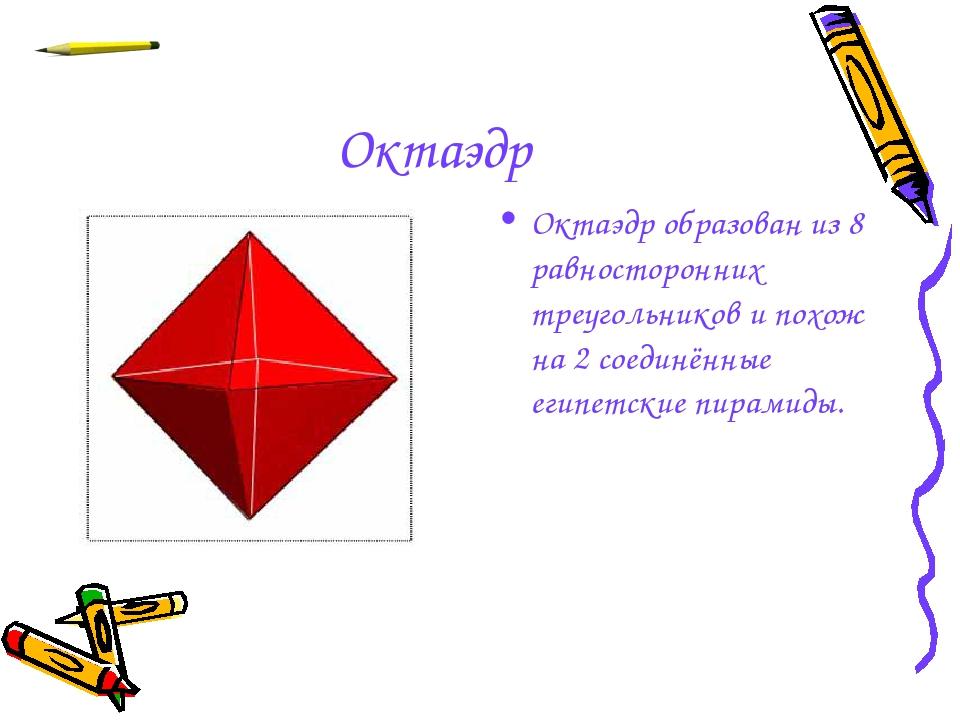 Октаэдр Октаэдр образован из 8 равносторонних треугольников и похож на 2 соед...