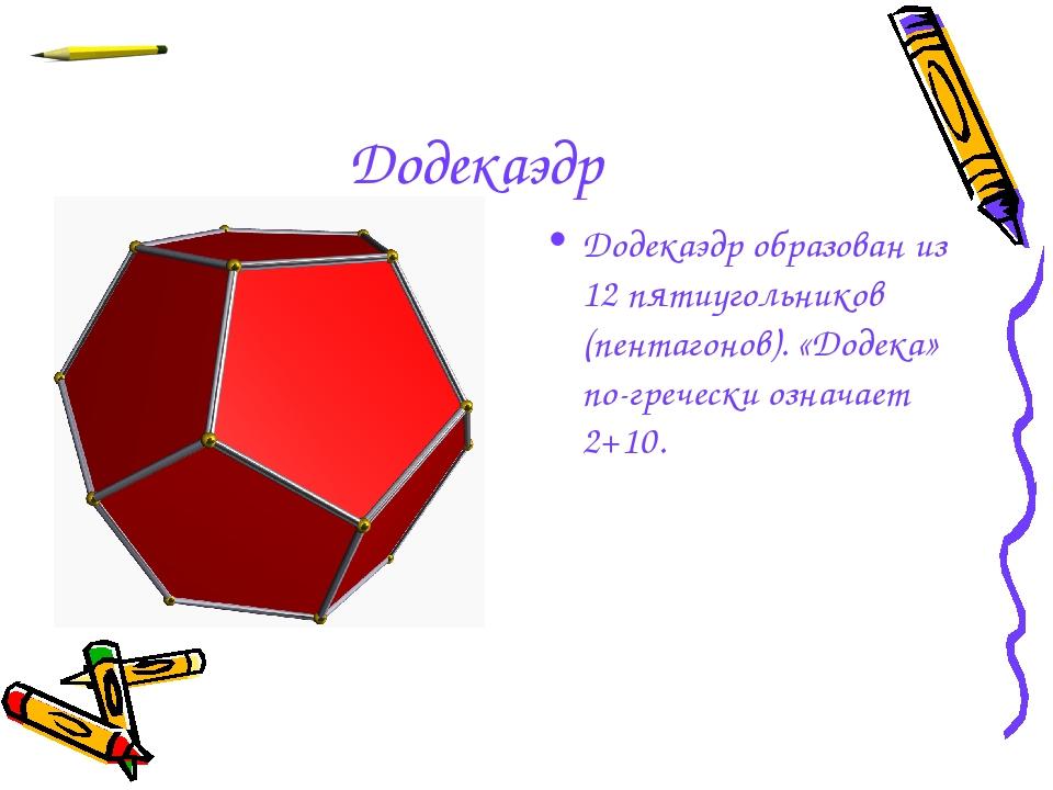 Додекаэдр Додекаэдр образован из 12 пятиугольников (пентагонов). «Додека» по-...