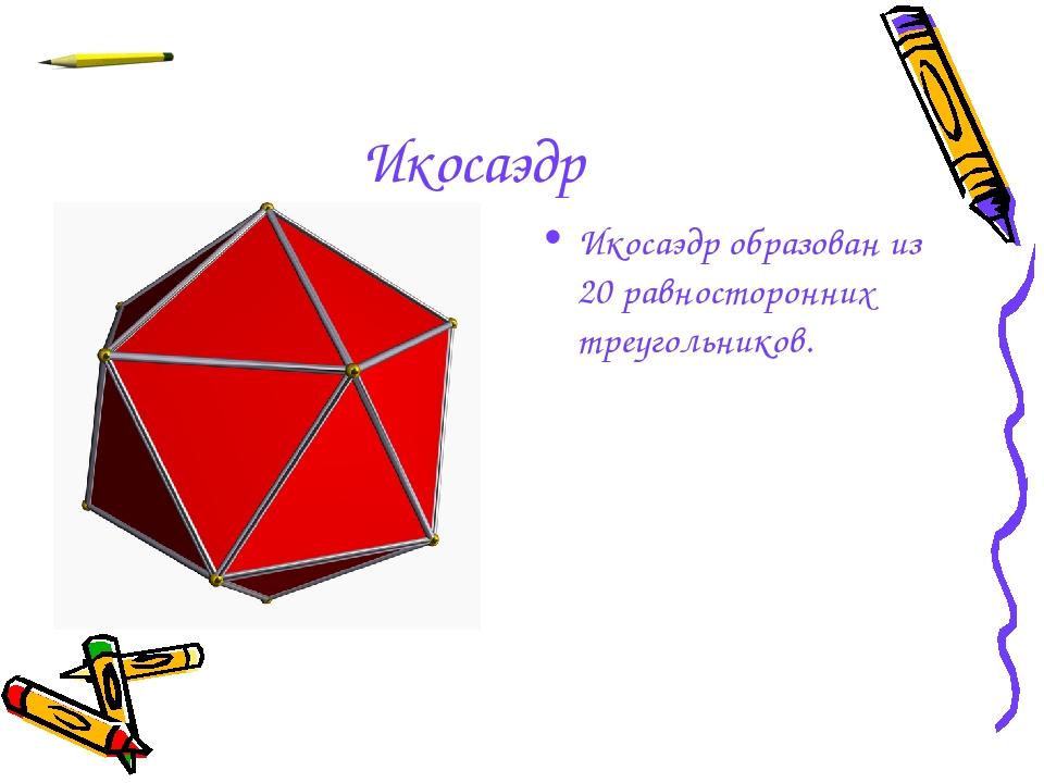 Икосаэдр Икосаэдр образован из 20 равносторонних треугольников.