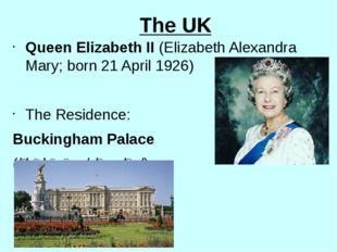 The UK Queen Elizabeth II (Elizabeth Alexandra Mary; born 21 April 1926) The