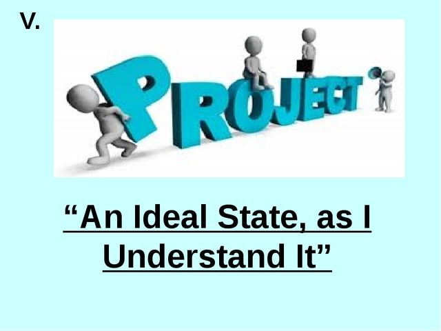 """V. """"An Ideal State, as I Understand It"""""""