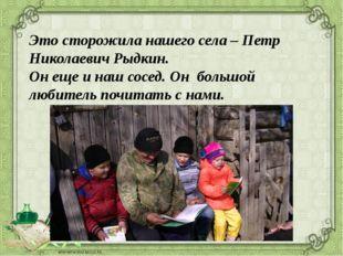 Это сторожила нашего села – Петр Николаевич Рыдкин. Он еще и наш сосед. Он б
