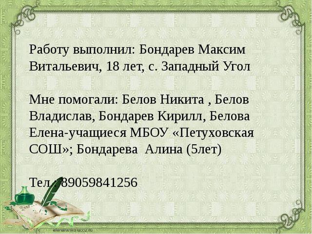 Работу выполнил: Бондарев Максим Витальевич, 18 лет, с. Западный Угол Мне пом...