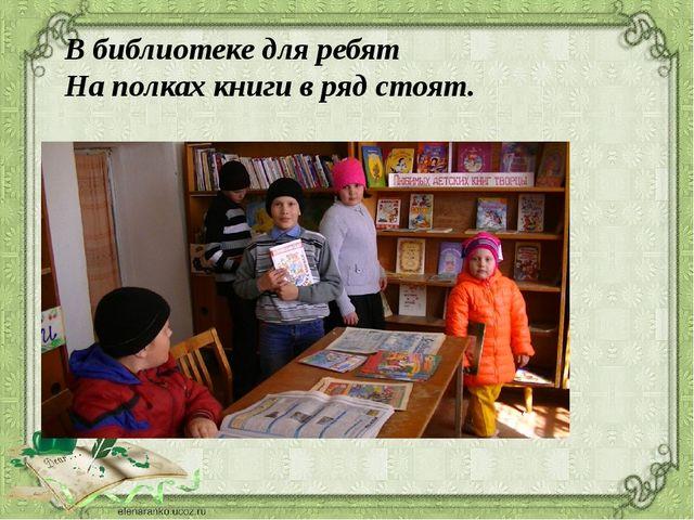 В библиотеке для ребят На полках книги в ряд стоят.