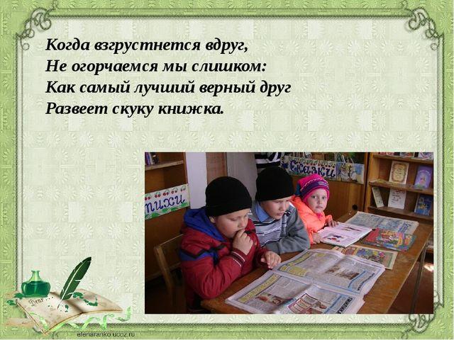 . Когда взгрустнется вдруг, Не огорчаемся мы слишком: Как самый лучший верны...