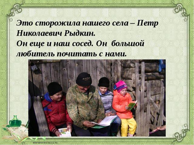 Это сторожила нашего села – Петр Николаевич Рыдкин. Он еще и наш сосед. Он б...