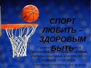 СПОРТ ЛЮБИТЬ – ЗДОРОВЫМ БЫТЬ Презентацию подготовила Голованова Валентина Яко