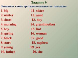 Задание 6 Запишите слова противоположные по значению big 11. sister winter 12