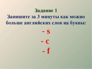 Задание 1 Запишите за 3 минуты как можно больше английских слов на буквы: - s