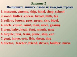 Задание 2 Выпишите лишнее слово из каждой строки museum, cinema, ship, hotel,