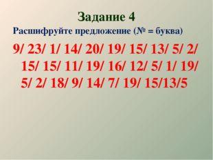 Задание 4 Расшифруйте предложение (№ = буква) 9/ 23/ 1/ 14/ 20/ 19/ 15/ 13/ 5