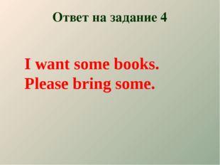 Ответ на задание 4 I want some books. Please bring some.