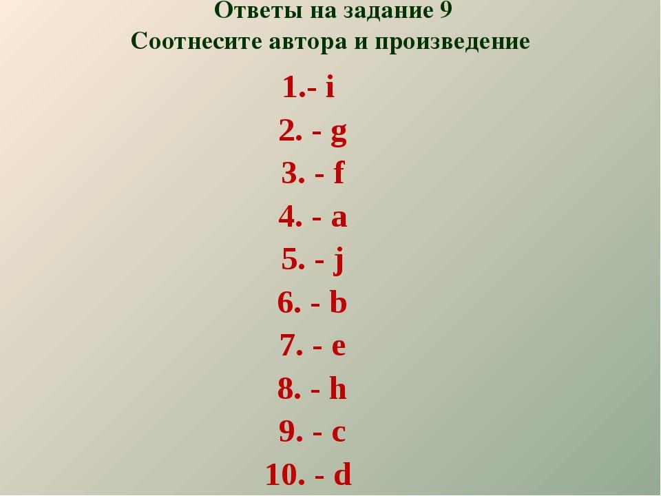 Ответы на задание 9 Соотнесите автора и произведение - i - g - f - a - j - b...