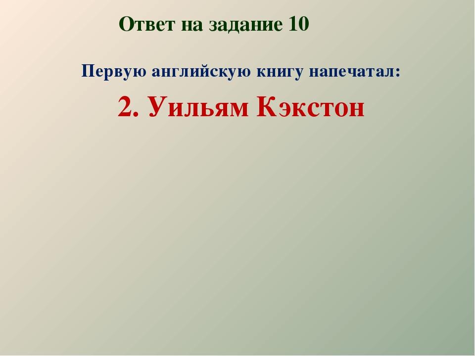 Ответ на задание 10 Первую английскую книгу напечатал: 2. Уильям Кэкстон