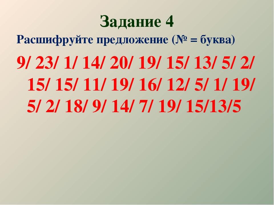 Задание 4 Расшифруйте предложение (№ = буква) 9/ 23/ 1/ 14/ 20/ 19/ 15/ 13/ 5...