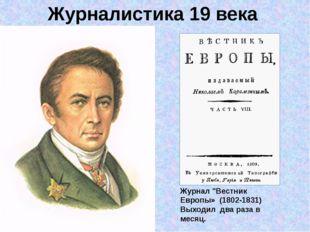 """Журналистика 19 века Журнал """"Вестник Европы» (1802-1831) Выходил два раза в м"""