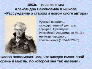 1803г. – вышла книга Александра Семеновича Шишкова «Рассуждение о старом и но