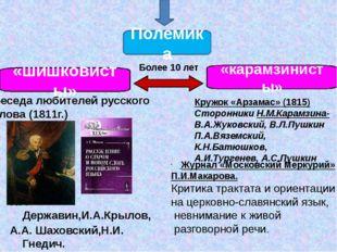 Полемика «шишковисты» «карамзинисты» Более 10 лет Г.Р. Державин,И.А.Крылов,