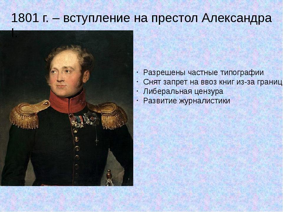 1801 г. – вступление на престол Александра I. Разрешены частные типографии Сн...