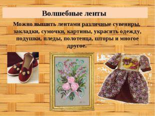 Волшебные ленты Можно вышить лентами различные сувениры, закладки, сумочки, к