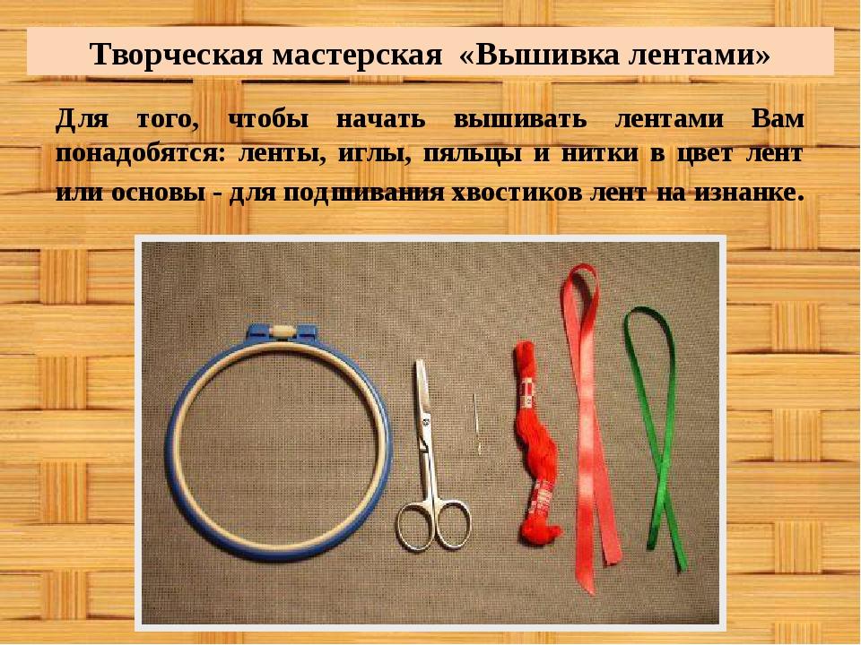 Творческая мастерская «Вышивка лентами» Для того, чтобы начать вышивать лента...