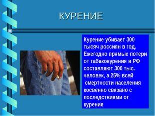 КУРЕНИЕ Курение убивает 300 тысяч россиян в год. Ежегодно прямые потери от т