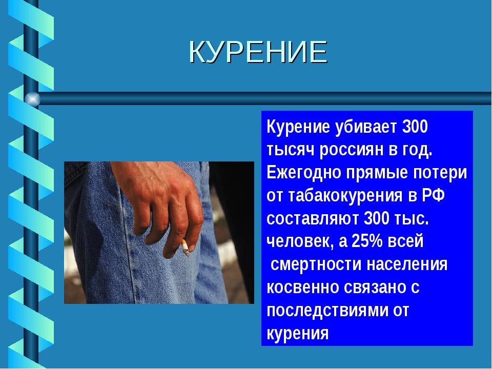 КУРЕНИЕ Курение убивает 300 тысяч россиян в год. Ежегодно прямые потери от т...