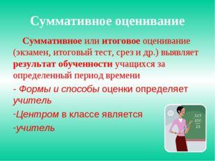 Суммативное оценивание Суммативное или итоговое оценивание (экзамен, итоговый