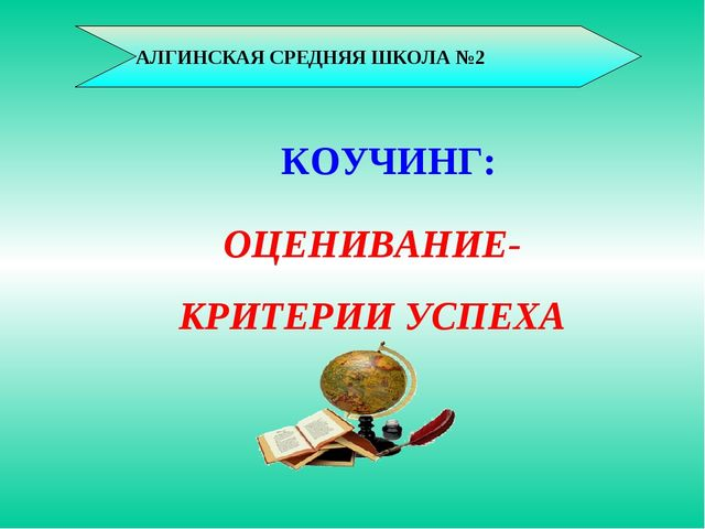 АЛГИНСКАЯ СРЕДНЯЯ ШКОЛА №2 ОЦЕНИВАНИЕ- КРИТЕРИИ УСПЕХА КОУЧИНГ: