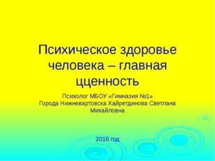 Психическое здоровье человека – главная цценность Психолог МБОУ «Гимназия №1»