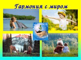 Гармония с миром Гармония с миром Быть добрым ко всем, видеть во всех только