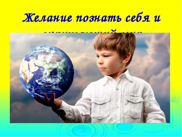 Желание познать себя и окружающий мир