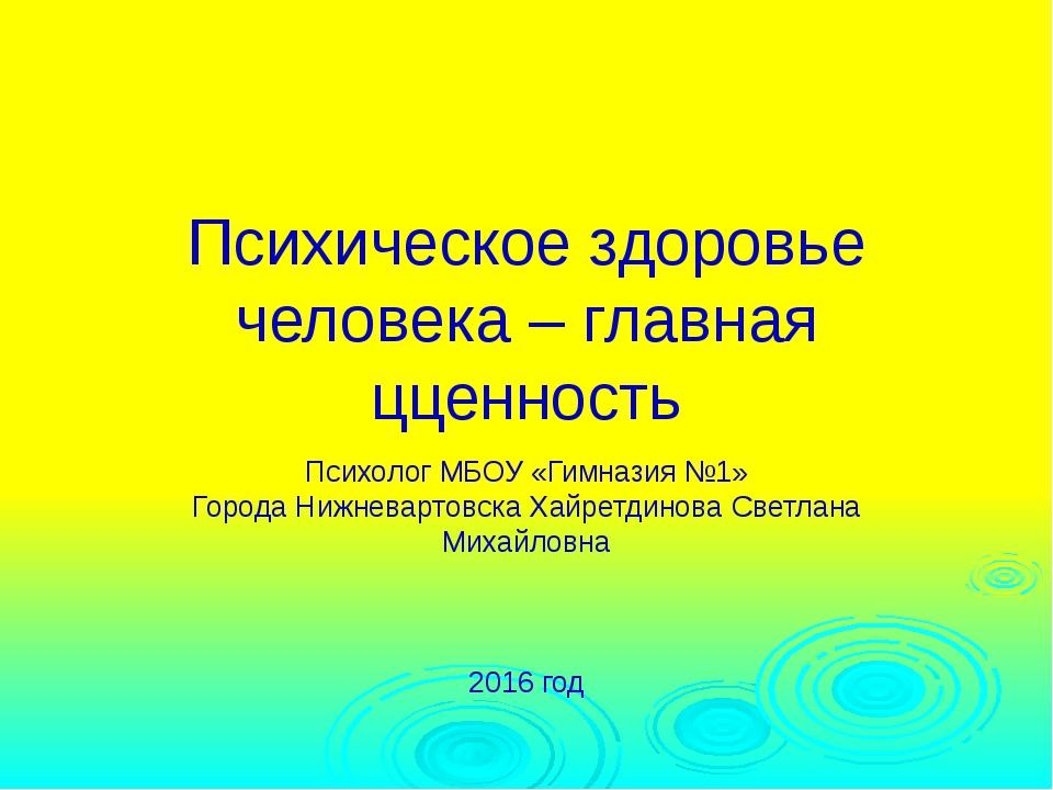 Психическое здоровье человека – главная цценность Психолог МБОУ «Гимназия №1»...
