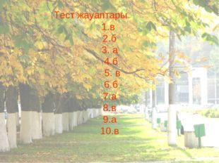 Тест жауаптары в б 3. а 4.б 5. в 6.б 7.а 8.в 9.а 10.в