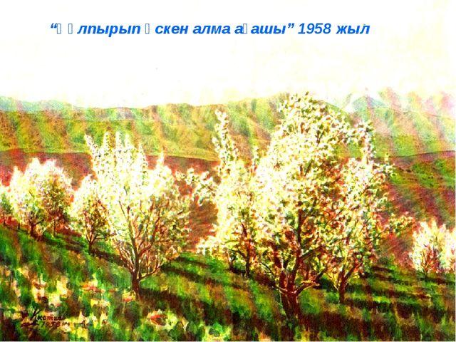 """""""Құлпырып өскен алма ағашы"""" 1958 жыл"""