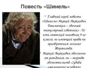 Главный герой повести «Шинель» Акакий Акакиевич Башмачкин – «вечный титулярны