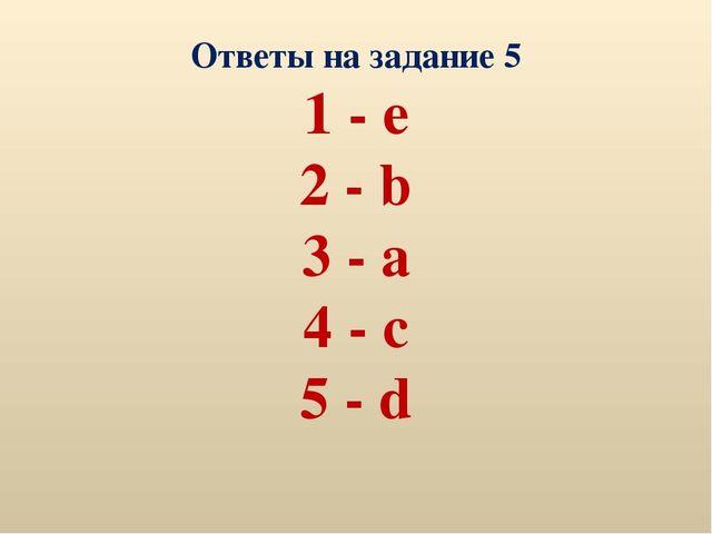 Ответы на задание 5 1 - e 2 - b 3 - a 4 - c 5 - d