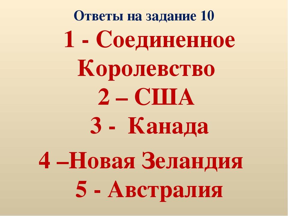Ответы на задание 10 1 - Соединенное Королевство 2 – США 3 - Канада 4 –Новая...