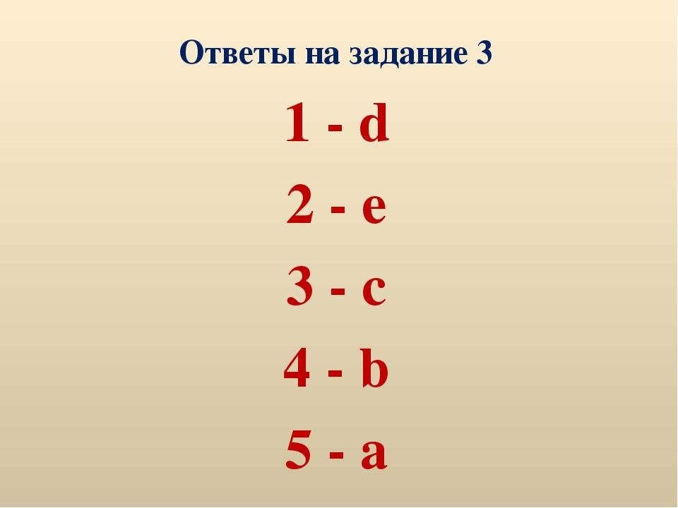 Ответы на задание 3 1 - d 2 - e 3 - c 4 - b 5 - a
