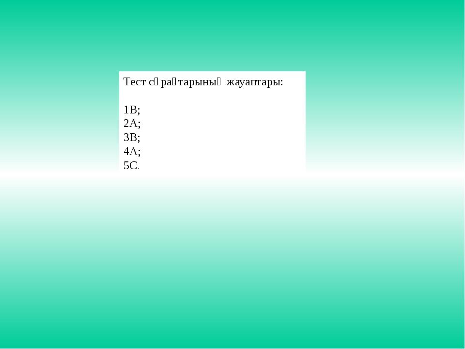 Тест сұрақтарының жауаптары: 1В; 2А; 3В; 4А; 5С.