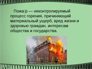 Пожа́р — неконтролируемый процесс горения, причиняющий материальный ущерб, в
