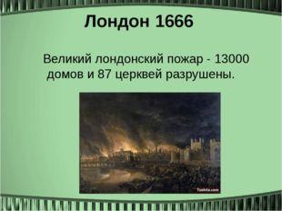 Лондон1666 Великий лондонский пожар - 13000 домов и 87 церквей разрушены.