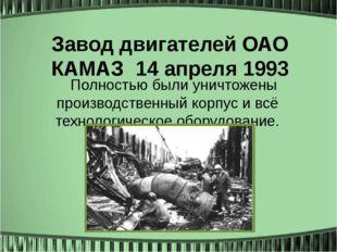 Завод двигателей ОАО КАМАЗ14 апреля 1993 Полностью были уничтожены производс