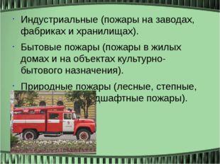 Индустриальные (пожары на заводах, фабриках и хранилищах). Бытовые пожары (по