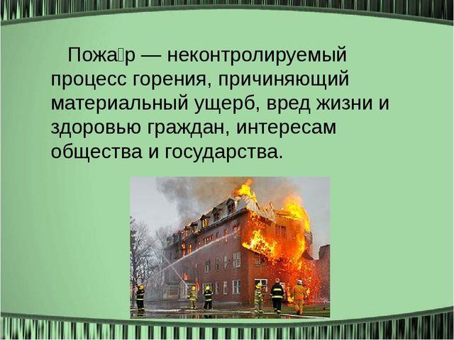 Пожа́р — неконтролируемый процесс горения, причиняющий материальный ущерб, в...