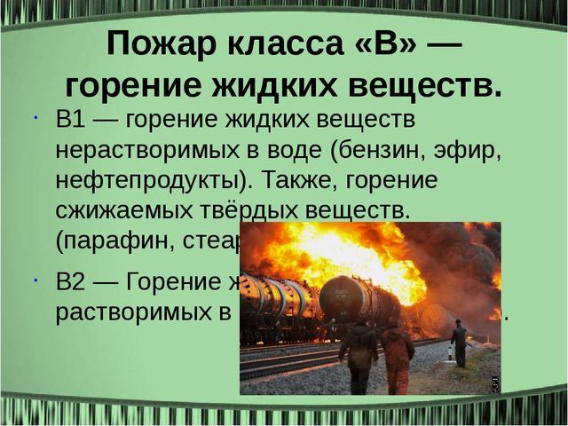 Пожар класса «B» — горение жидких веществ. B1 — горение жидких веществ нераст...