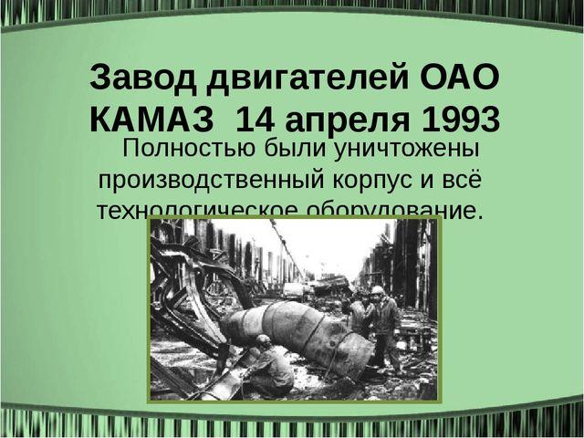 Завод двигателей ОАО КАМАЗ14 апреля 1993 Полностью были уничтожены производс...